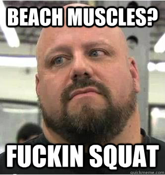 beach muscles? fuckin squat