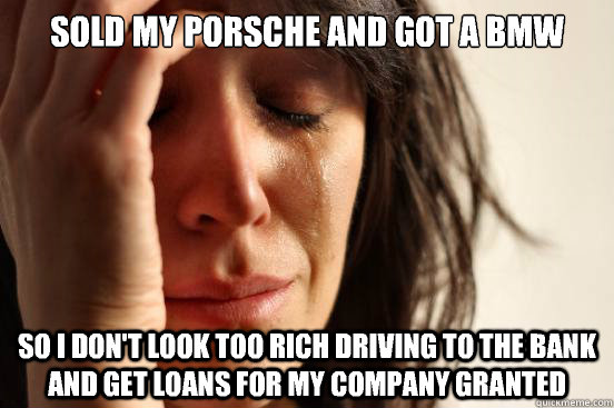 Sold my porsche and got a bmw So i don't look too rich driving to the bank and get loans for my company granted - Sold my porsche and got a bmw So i don't look too rich driving to the bank and get loans for my company granted  First World Problems