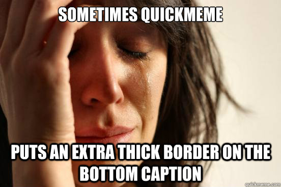 Sometimes quickmeme  puts an extra thick border on the bottom caption - Sometimes quickmeme  puts an extra thick border on the bottom caption  First World Problems