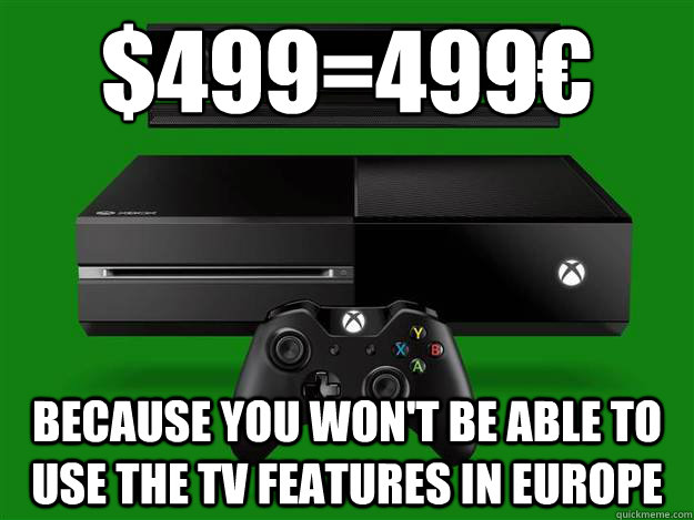 $499=499€ because you won't be able to use the TV features In Europe - $499=499€ because you won't be able to use the TV features In Europe  Scumbag Xbox One