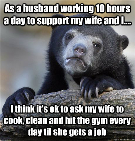 As a husband working 10 hours a day to support my wife and I.... I think it's ok to ask my wife to cook, clean and hit the gym every day til she gets a job - As a husband working 10 hours a day to support my wife and I.... I think it's ok to ask my wife to cook, clean and hit the gym every day til she gets a job  Confession Bear