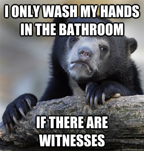I only wash my hands in the bathroom if there are witnesses - I only wash my hands in the bathroom if there are witnesses  Confession Bear