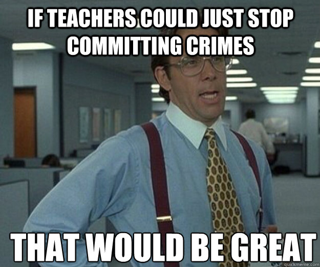 If teachers could just stop committing crimes  THAT WOULD BE GREAT - If teachers could just stop committing crimes  THAT WOULD BE GREAT  that would be great
