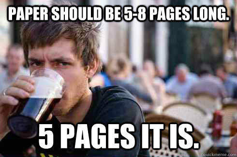 Paper should be 5-8 pages long. 5 pages it is. - Paper should be 5-8 pages long. 5 pages it is.  Lazy College Senior