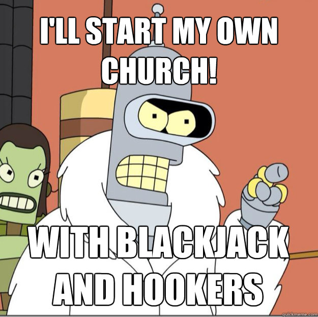 i'll start my own church! WITH BLACKJACK AND HOOKERS
