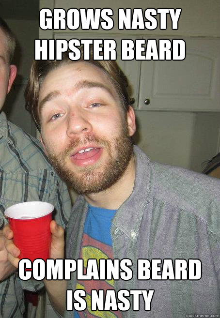 grows nasty hipster beard complains beard is nasty - grows nasty hipster beard complains beard is nasty  asshat