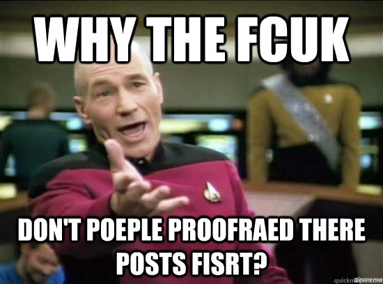 Why the fcuk Don't poeple proofraed there posts fisrt? - Why the fcuk Don't poeple proofraed there posts fisrt?  Annoyed Picard HD
