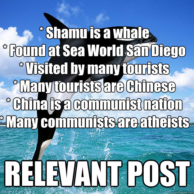 * Shamu is a whale * Found at Sea World San Diego * Visited by many tourists * Many tourists are Chinese * China is a communist nation * Many communists are atheists RELEVANT POST  Kokomoor Killer Whale