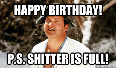 Happy Birthday! P.S. SHITTER IS FULL!  Cousin Eddie