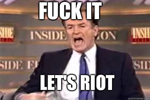 fuck it Let's riot - fuck it Let's riot  Fuck It Bill OReilly