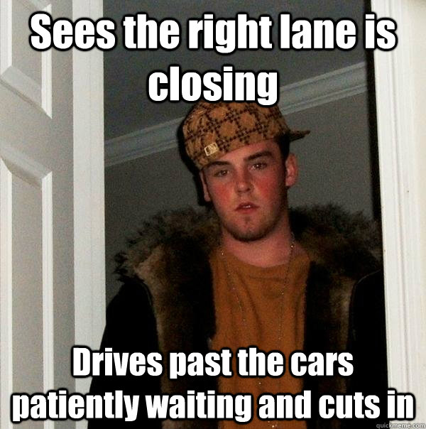 Sees the right lane is closing Drives past the cars patiently waiting and cuts in - Sees the right lane is closing Drives past the cars patiently waiting and cuts in  Scumbag Steve