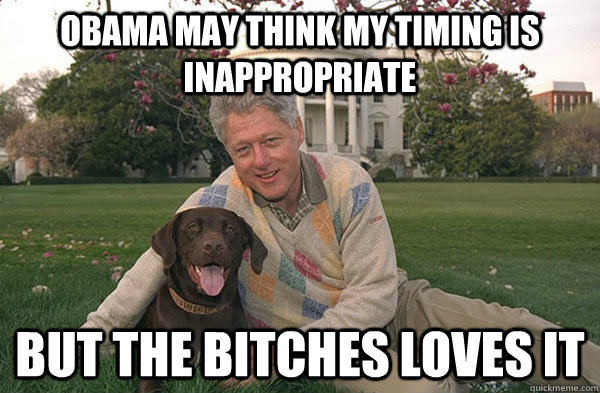 Obama may think my timing is inappropriate But the bitches loves it - Obama may think my timing is inappropriate But the bitches loves it  Clintons Bitch