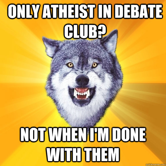 Only atheist in debate club? Not when I'm done with them - Only atheist in debate club? Not when I'm done with them  Courage Wolf