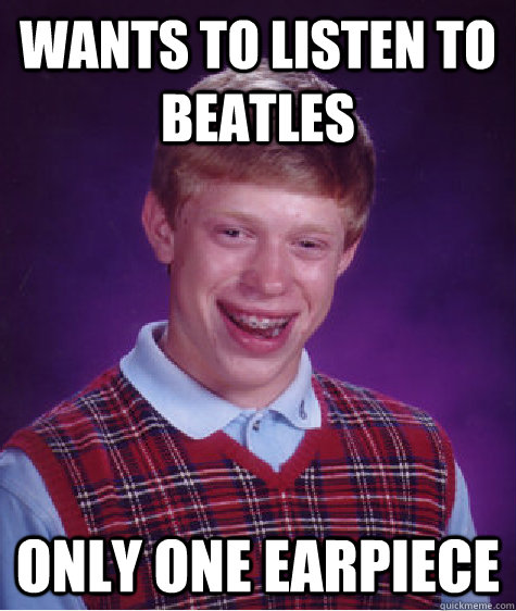 Wants to listen to beatles only one earpiece - Wants to listen to beatles only one earpiece  Bad Luck Brian