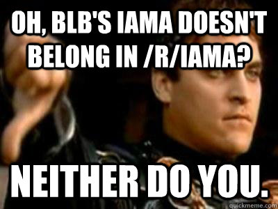 OH, BLB'S IAMA DOESN'T BELONG IN /R/IAMA? NEITHER DO YOU. - OH, BLB'S IAMA DOESN'T BELONG IN /R/IAMA? NEITHER DO YOU.  Downvoting Roman