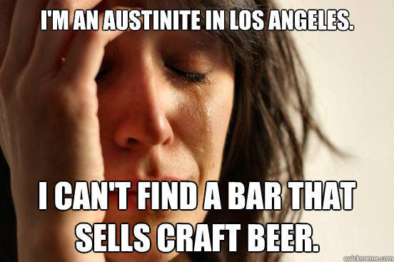I'm an Austinite in Los Angeles. I can't find a bar that sells craft beer. - I'm an Austinite in Los Angeles. I can't find a bar that sells craft beer.  First World Problems