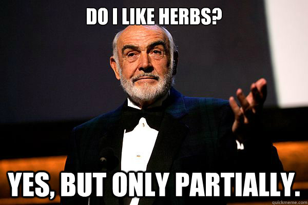Do I like herbs? Yes, but only partially.  sean connery