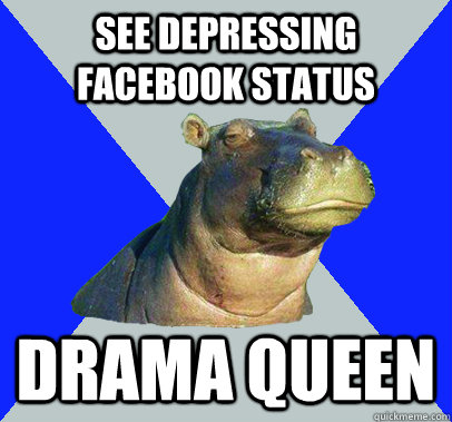 See depressing facebook status drama queen  Skeptical Hippo