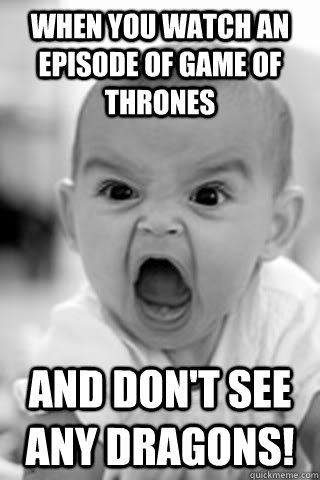 When you watch an episode of Game of Thrones And don't see any dragons! - When you watch an episode of Game of Thrones And don't see any dragons!  GoT - Dragons