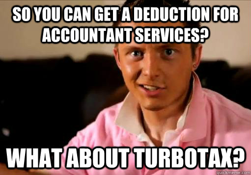 So you can get a deduction for accountant services? What about TurboTax?