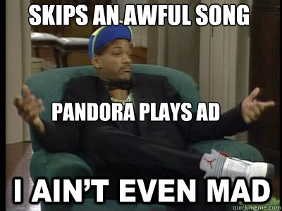 Skips an awful song pandora plays ad  Aint Even Mad Fresh Prince