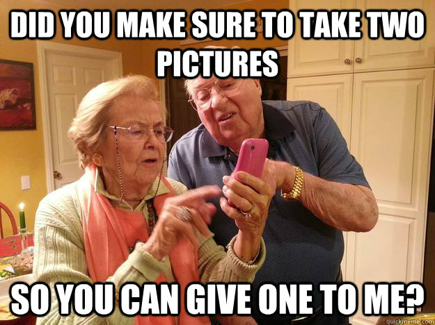 did you make sure to take two pictures So you can give one to me?  Technologically Challenged Grandparents
