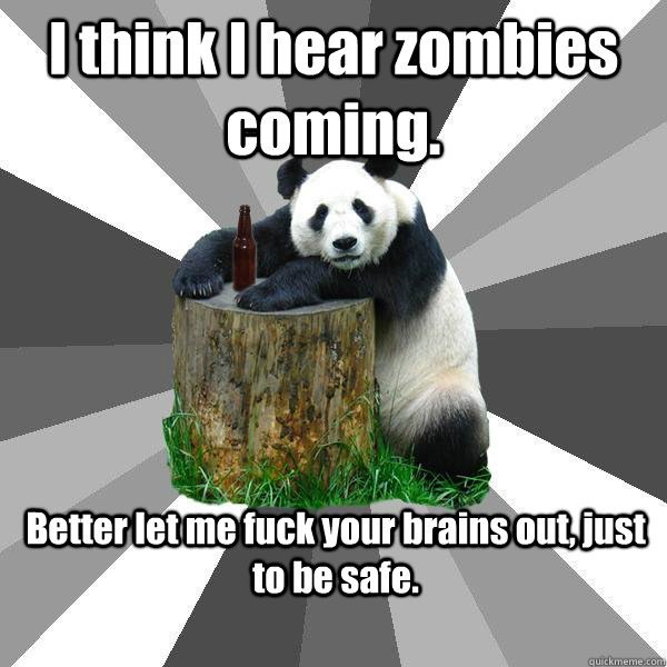 I think I hear zombies coming. Better let me fuck your brains out, just to be safe. - I think I hear zombies coming. Better let me fuck your brains out, just to be safe.  Pickup-Line Panda