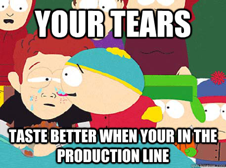Your tears taste better when your in the production line