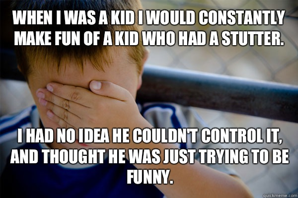 WHEN I WAS A KID I would constantly make fun of a kid who had a stutter. I had no idea he couldn't control it, and thought he was just trying to be funny. - WHEN I WAS A KID I would constantly make fun of a kid who had a stutter. I had no idea he couldn't control it, and thought he was just trying to be funny.  Confession kid