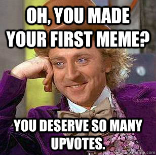 Oh, you made your first meme? you deserve so many upvotes.  Condescending Wonka
