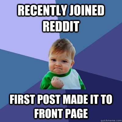 Recently joined reddit first post made it to front page - Recently joined reddit first post made it to front page  Success Kid