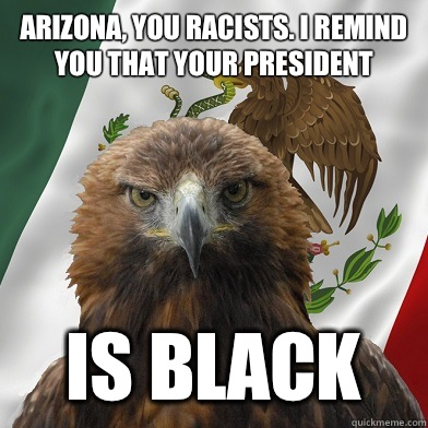 Arizona, you racists. I remind you that your president Is black
