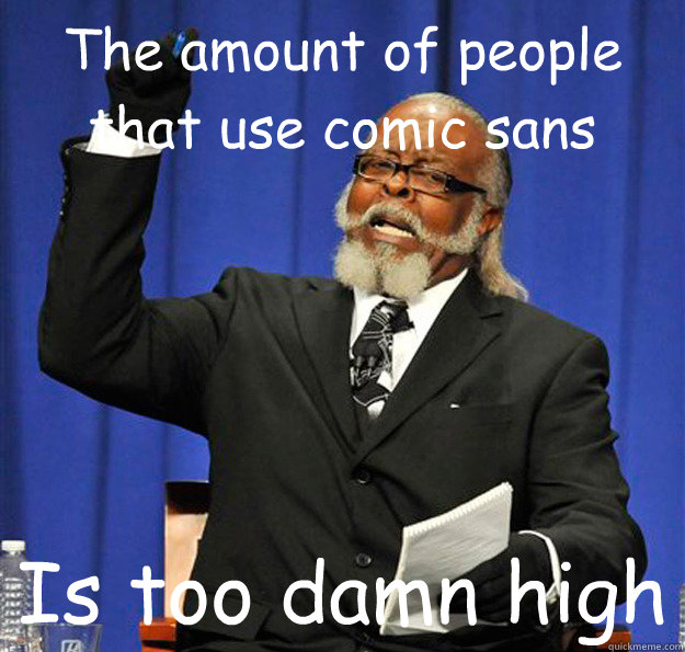 The amount of people that use comic sans Is too damn high - The amount of people that use comic sans Is too damn high  Jimmy McMillan