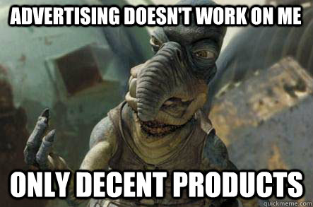advertising doesn't work on me only decent products - advertising doesn't work on me only decent products  watto