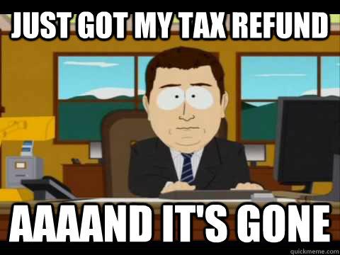 cae4226aababd348bb853a44e56849b5337992c5449b644f1b71e4091f1494e9 just got my tax refund aaaand it's gone misc quickmeme,Tax Refund Memes