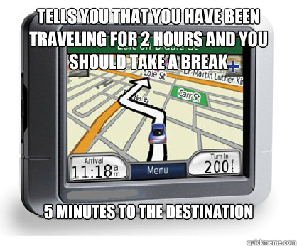Tells you that you have been traveling for 2 hours and you should take a break 5 minutes to the destination  Piece of Shit GPS