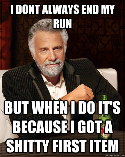 I dont always end my run but when I do it's because i got a shitty first item - I dont always end my run but when I do it's because i got a shitty first item  The Most Interesting Man In The World
