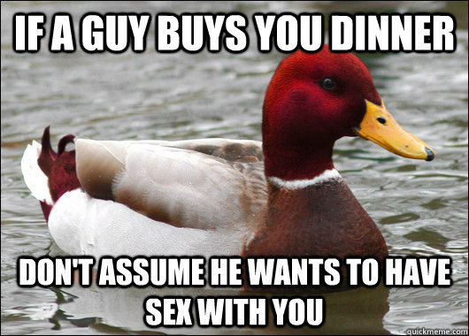 If a guy buys you dinner don't assume he wants to have sex with you - If a guy buys you dinner don't assume he wants to have sex with you  Malicious Advice Mallard