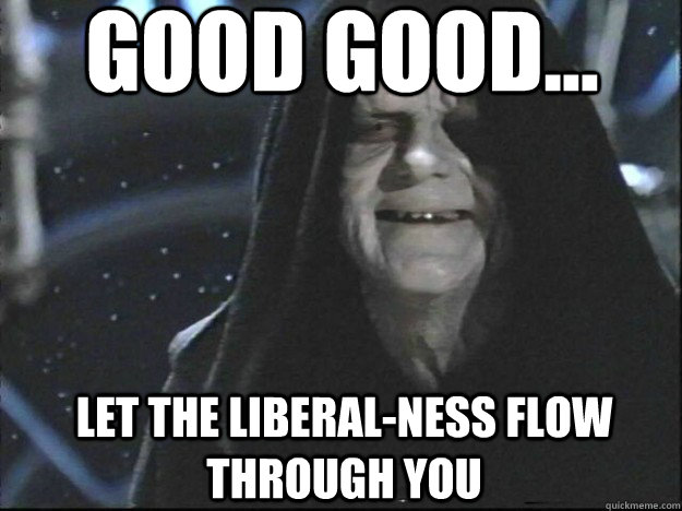 Good Good... let the liberal-ness flow through you