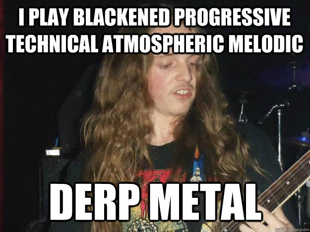 I play blackened progressive technical atmospheric melodic Derp metal - I play blackened progressive technical atmospheric melodic Derp metal  Derp Metal