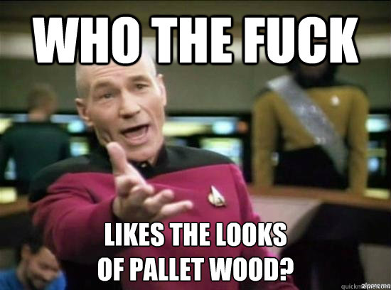 who the fuck likes the looks of pallet wood? - who the fuck likes the looks of pallet wood?  Annoyed Picard HD