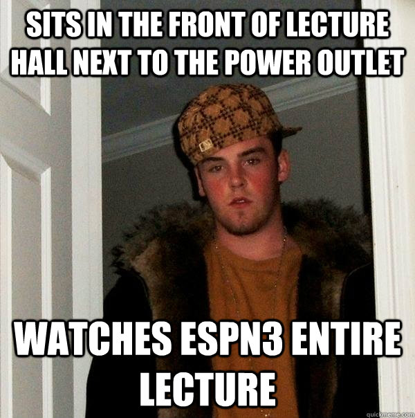 sits in the front of lecture hall next to the power outlet watches espn3 entire lecture - sits in the front of lecture hall next to the power outlet watches espn3 entire lecture  Scumbag Steve