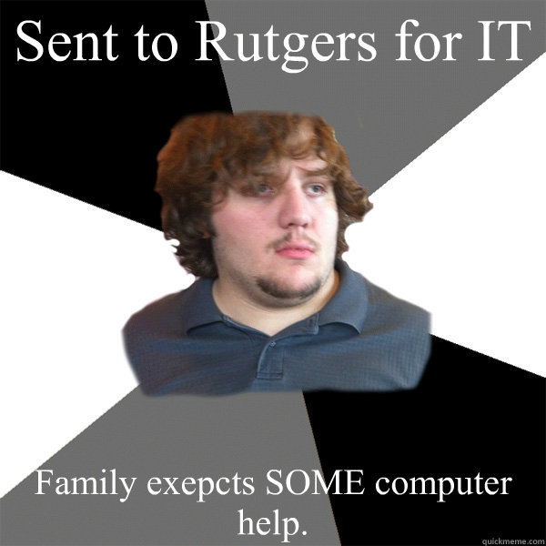 Sent to Rutgers for IT Family exepcts SOME computer help. - Sent to Rutgers for IT Family exepcts SOME computer help.  Family Tech Support Guy