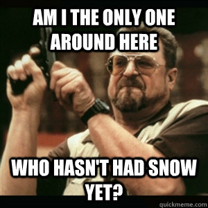 Am i the only one around here who hasn't had snow yet? - Am i the only one around here who hasn't had snow yet?  Am I The Only One Round Here