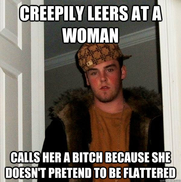 Creepily leers at a woman Calls her a bitch because she doesn't pretend to be flattered - Creepily leers at a woman Calls her a bitch because she doesn't pretend to be flattered  Scumbag Steve