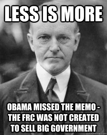 Less Is More Obama missed the memo - The FRC was not created to sell big government