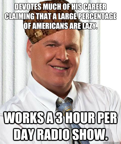 Devotes much of his career claiming that a large percentage of Americans are lazy. Works a 3 hour per day radio show.  - Devotes much of his career claiming that a large percentage of Americans are lazy. Works a 3 hour per day radio show.   Scumbag Rush Limbaugh