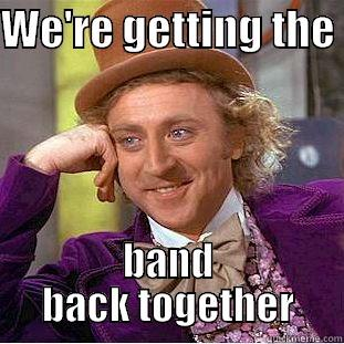 We're getting the band back together - WE'RE GETTING THE  BAND BACK TOGETHER Condescending Wonka