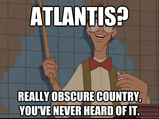 Atlantis?  Really obscure country, you've never heard of it.  - Atlantis?  Really obscure country, you've never heard of it.   Hipster Disney- Atlantis