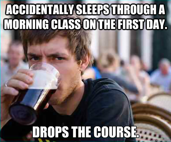 Accidentally sleeps through a morning class on the first day. Drops the course. - Accidentally sleeps through a morning class on the first day. Drops the course.  Lazy College Senior